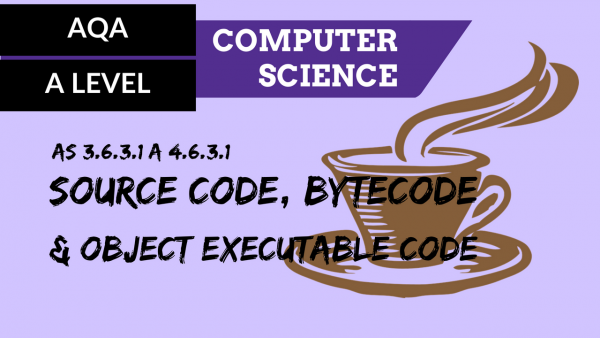 AQA A'Level SLR15 Source code, bytecode & object executable code