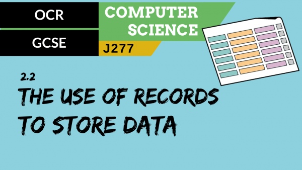 OCR GCSE (J277) SLR 2.2 The use of records to store data