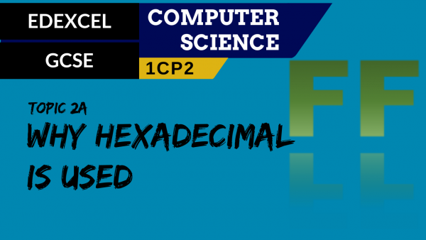 GCSE EDEXCEL Topic 2A Why hexadecimal is used in computer science