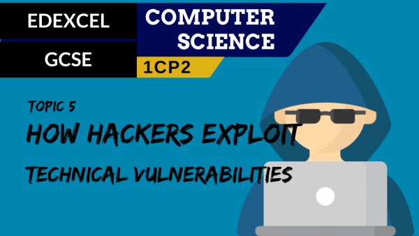 GCSE EDEXCEL Topic 5 How hackers exploit technical vulnerabilities
