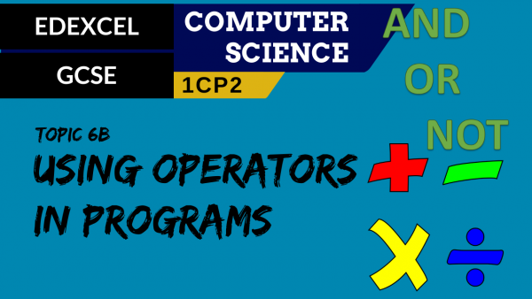 GCSE EDEXCEL Topic 6B Using arithmetic, comparison and logic operators in programs